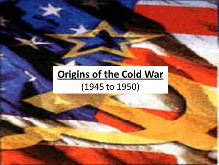 1945 to 1950 Origins of the Cold War (1945 to 1950)