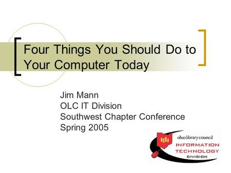 Four Things You Should Do to Your Computer Today Jim Mann OLC IT Division Southwest Chapter Conference Spring 2005.