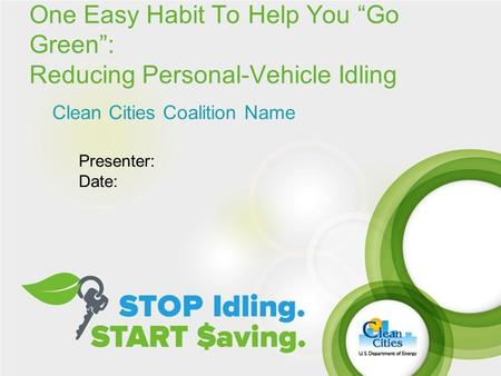 "One Easy Habit To Help You ""Go Green"": Reducing Personal-Vehicle Idling Clean Cities Coalition Name Presenter: Date:"