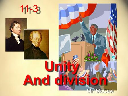 11-3 Unity Mr. McCaw And division. In the early 1800's the United States is starting to grow into it's own We had defeated England in the War of 1812.