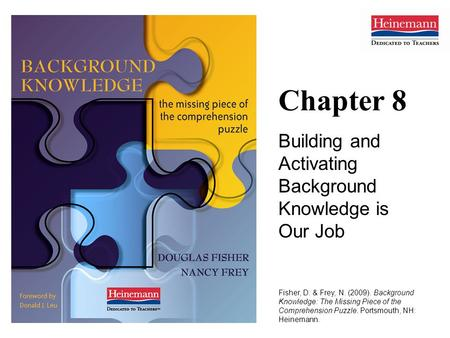 Chapter 8 Building and Activating Background Knowledge is Our Job Fisher, D. & Frey, N. (2009). Background Knowledge: The Missing Piece of the Comprehension.
