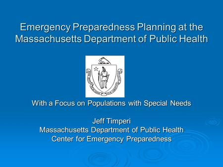 Emergency Preparedness Planning at the Massachusetts Department of Public Health With a Focus on Populations with Special Needs Jeff Timperi Massachusetts.