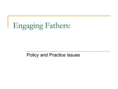 Engaging Fathers: Policy and Practice Issues. Plan New Labour's social policies Fathers – an overview of the policy issues The role of services Lessons.