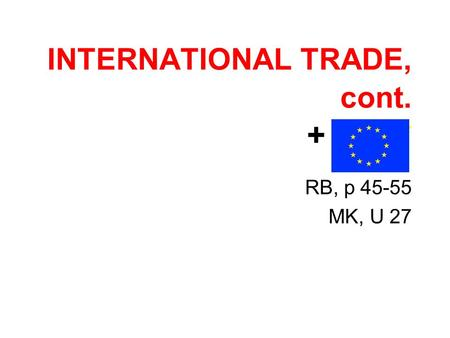 INTERNATIONAL TRADE, cont. + * EU* RB, p 45-55 MK, U 27.