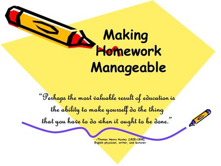 "Making Homework Manageable ""Perhaps the most valuable result of education is the ability to make yourself do the thing that you have to do when it ought."