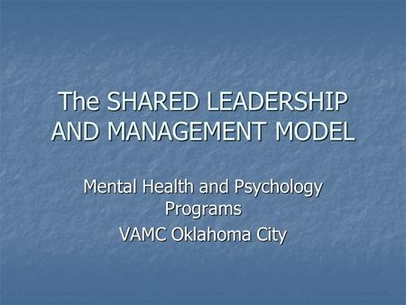 The SHARED LEADERSHIP AND MANAGEMENT MODEL Mental Health and Psychology Programs VAMC Oklahoma City.