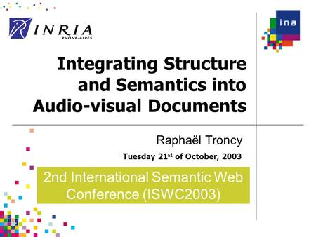 Integrating Structure and Semantics into Audio-visual Documents Tuesday 21 st of October, 2003 Raphaël Troncy 2nd International Semantic Web Conference.