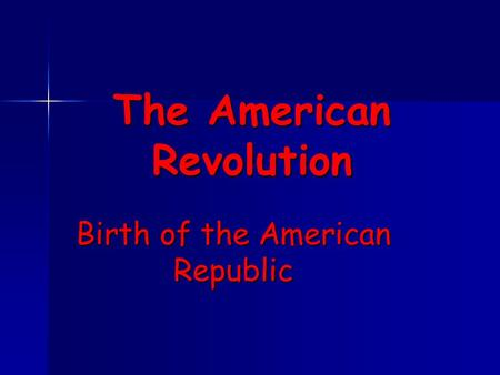 The American Revolution Birth of the American Republic.