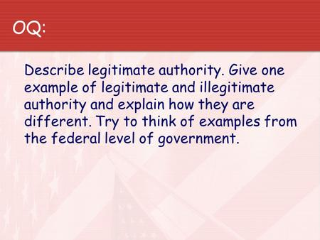 OQ: Describe legitimate authority. Give one example of legitimate and illegitimate authority and explain how they are different. Try to think of examples.