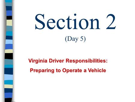 Section 2 (Day 5) Virginia Driver Responsibilities: Preparing to Operate a Vehicle.