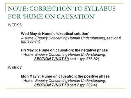 NOTE: CORRECTION TO SYLLABUS FOR 'HUME ON CAUSATION' WEEK 6 Wed May 4: Hume's 'skeptical solution' --Hume, Enquiry Concerning Human Understanding, section.