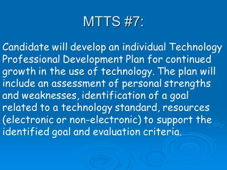 Candidate will develop an individual Technology Professional Development Plan for continued growth in the use of technology. The plan will include an assessment.
