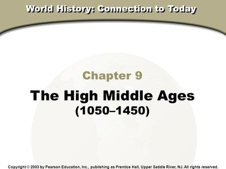 Chapter 9, Section Chapter 9 The High Middle Ages (1050–1450) Copyright © 2003 by Pearson Education, Inc., publishing as Prentice Hall, Upper Saddle River,