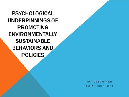 PSYCHOLOGICAL UNDERPINNINGS OF PROMOTING ENVIRONMENTALLY SUSTAINABLE BEHAVIORS AND POLICIES PROFESSOR HER SOCIAL SCIENCES.