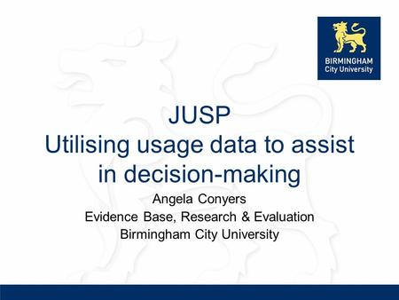 JUSP Utilising usage data to assist in decision-making Angela Conyers Evidence Base, Research & Evaluation Birmingham City University.