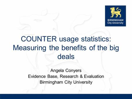 COUNTER usage statistics: Measuring the benefits of the big deals Angela Conyers Evidence Base, Research & Evaluation Birmingham City University.