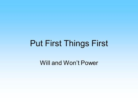 "Put First Things First Will and Won't Power. Packing More into Your Life Better you organize yourself, the more you'll be able to ""pack in"" Time Quadrants."
