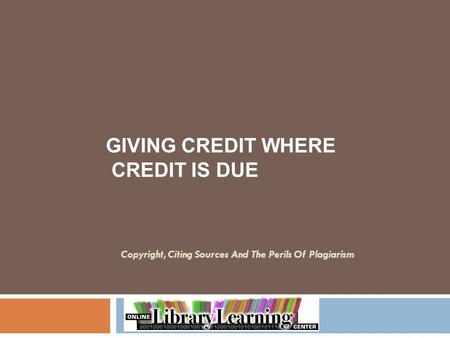 Copyright, Citing Sources And The Perils Of Plagiarism GIVING CREDIT WHERE CREDIT IS DUE.