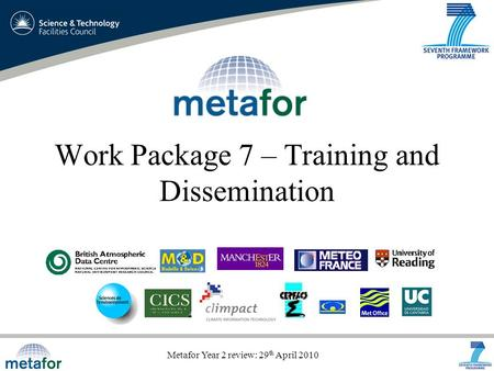 Metafor Year 2 review: 29 th April 2010 Work Package 7 – Training and Dissemination.