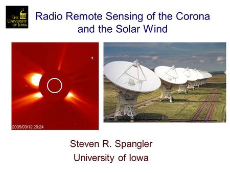 Radio Remote Sensing of the Corona and the Solar Wind Steven R. Spangler University of Iowa.