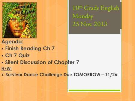 10 th Grade English Monday 25 Nov. 2013 Agenda: Finish Reading Ch 7 Ch 7 Quiz Silent Discussion of Chapter 7 H/W: 1. Survivor Dance Challenge Due TOMORROW.