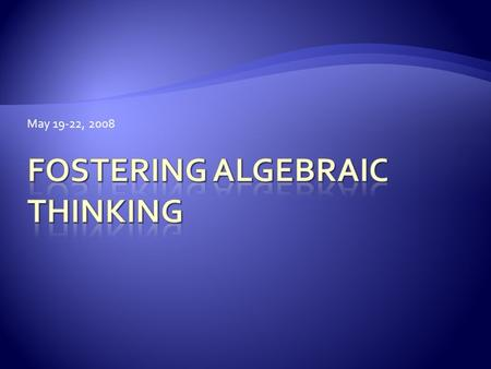 May 19-22, 2008.  Become familiar with the Fostering Algebraic Thinking materials.  Examine activities that may be challenging to facilitate. 