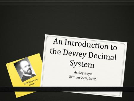 An Introduction to the Dewey Decimal System An Introduction to the Dewey Decimal System Ashley Boyd October 22 nd, 2012 Melville Dewey Image.