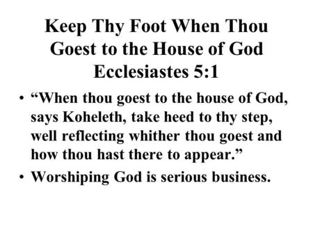 "Keep Thy Foot When Thou Goest to the House of God Ecclesiastes 5:1 ""When thou goest to the house of God, says Koheleth, take heed to thy step, well reflecting."
