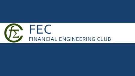 FEC FINANCIAL ENGINEERING CLUB. WHAT IS FINANCIAL ENGINEERING?  Multidisciplinary field applying mathematics, engineering methods, and programming techniques.