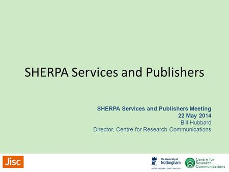SHERPA Services and Publishers SHERPA Services and Publishers Meeting 22 May 2014 Bill Hubbard Director, Centre for Research Communications.