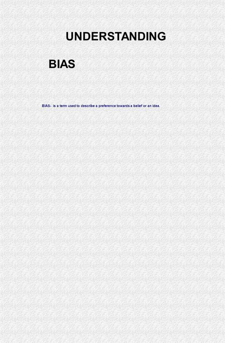 BIAS- is a term used to describe a preference towards a belief or an idea. UNDERSTANDING BIAS.