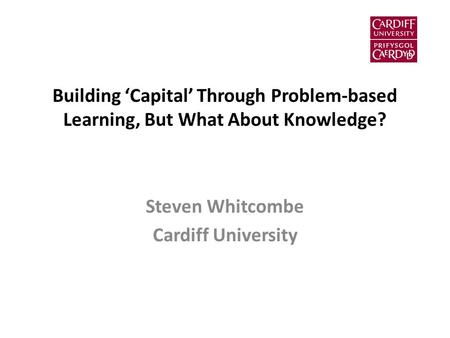 Building 'Capital' Through Problem-based Learning, But What About Knowledge? Steven Whitcombe Cardiff University.