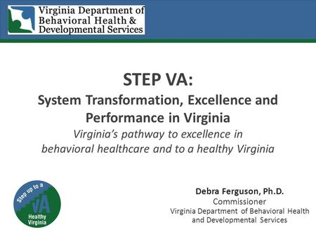 STEP VA: System Transformation, Excellence and Performance in Virginia Virginia's pathway to excellence in behavioral healthcare and to a healthy Virginia.