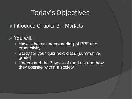 Today's Objectives  Introduce Chapter 3 – Markets  You will… Have a better understanding of PPF and productivity Study for your quiz next class (summative.