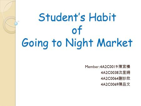 Student's Habit of Going to Night Market Member: 4A2C0019 陳宜榛 4A2C0038 沈昱姍 4A2C0064 謝妙欣 4A2C0069 陳品文.