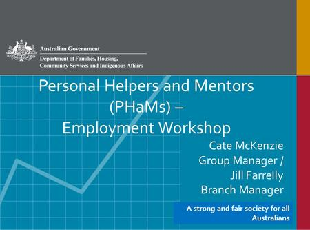 Personal Helpers and Mentors (PHaMs) – Employment Workshop Cate McKenzie Group Manager / Jill Farrelly Branch Manager A strong and fair society for all.