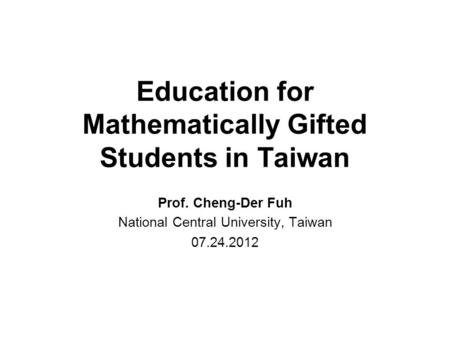Education for Mathematically Gifted Students in Taiwan Prof. Cheng-Der Fuh National Central University, Taiwan 07.24.2012.