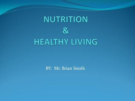 BY: Mr. Brian Smith What is Nutrition? Every boy and girl has nutrition. It is the process of HEALTHY EATING AND DRINKING with HEALTHY LIVING. Why do.