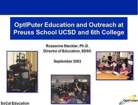 SoCal Education OptIPuter Education and Outreach at Preuss School UCSD and 6th College Rozeanne Steckler, Ph.D. Director of Education, SDSC September 2003.