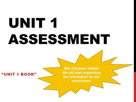"UNIT 1 ASSESSMENT ""UNIT 1 BOOK"" Get out your notes! We will start organizing the information for the assessment."