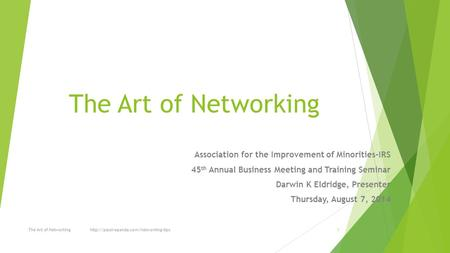 The Art of Networking Association for the Improvement of Minorities-IRS 45 th Annual Business Meeting and Training Seminar Darwin K Eldridge, Presenter.