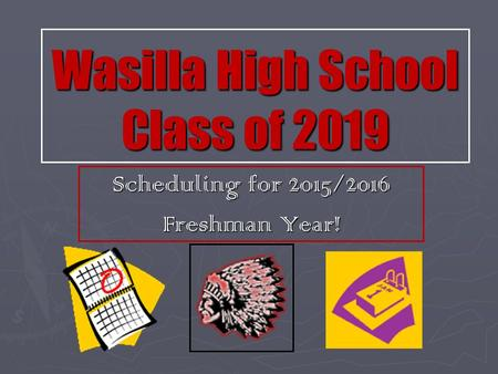 Wasilla High School Class of 2019 Scheduling for 2015/2016 Freshman Year!