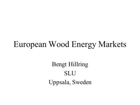 European Wood Energy Markets Bengt Hillring SLU Uppsala, Sweden.