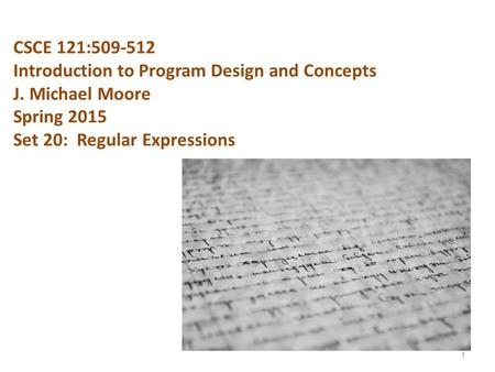 CSCE 121:509-512 Introduction to Program Design and Concepts J. Michael Moore Spring 2015 Set 20: Regular Expressions 1.