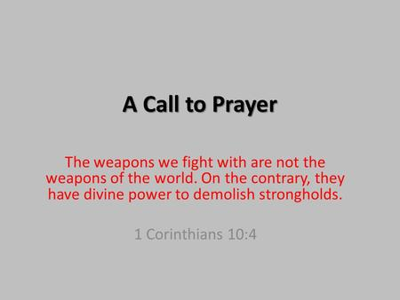A Call to Prayer The weapons we fight with are not the weapons of the world. On the contrary, they have divine power to demolish strongholds. 1 Corinthians.
