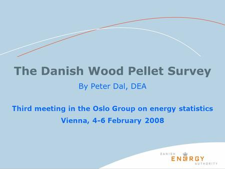 The Danish Wood Pellet Survey By Peter Dal, DEA Third meeting in the Oslo Group on energy statistics Vienna, 4-6 February 2008.