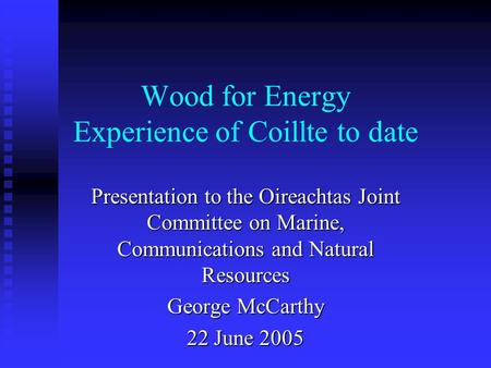 Wood for Energy Experience of Coillte to date Presentation to the Oireachtas Joint Committee on Marine, Communications and Natural Resources George McCarthy.