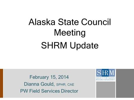 Alaska State Council Meeting SHRM Update February 15, 2014 Dianna Gould, SPHR, CAE PW Field Services Director.