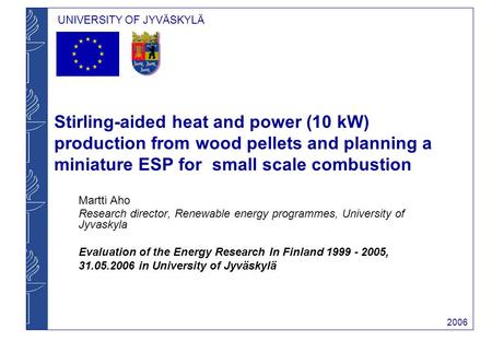 UNIVERSITY OF JYVÄSKYLÄ 2006 Stirling-aided heat and power (10 kW) production from wood pellets and planning a miniature ESP for small scale combustion.