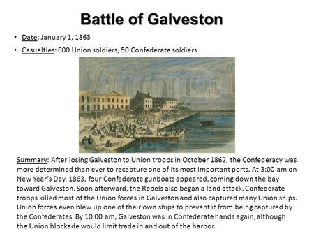 Battle of Galveston Date: January 1, 1863 Casualties: 600 Union soldiers, 50 Confederate soldiers Summary: After losing Galveston to Union troops in October.
